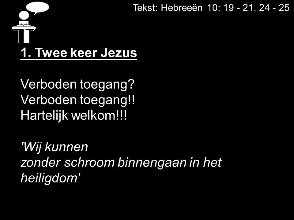 Tekst: Hebreeën 10: 19 - 21, 24 - 25 1. Twee keer Jezus Verboden toegang? Verboden toegang!! Hartelijk welkom!!! 'Wij kunnen zonder schroom binnengaan