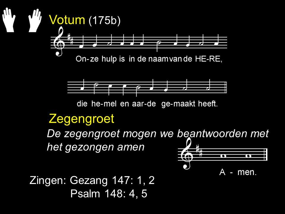 Votum (175b) Zegengroet Zingen: Gezang 147: 1, 2 Psalm 148: 4, 5 De zegengroet mogen we beantwoorden met het gezongen amen