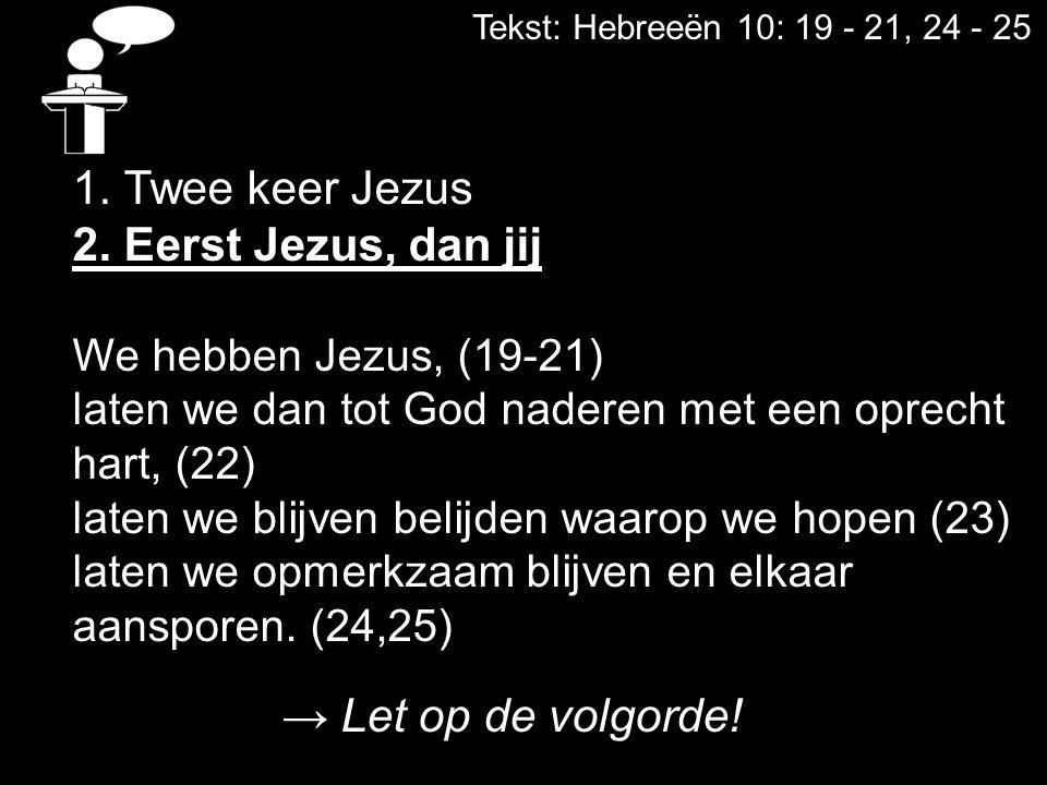 Tekst: Hebreeën 10: 19 - 21, 24 - 25 1. Twee keer Jezus 2. Eerst Jezus, dan jij We hebben Jezus, (19-21) laten we dan tot God naderen met een oprecht