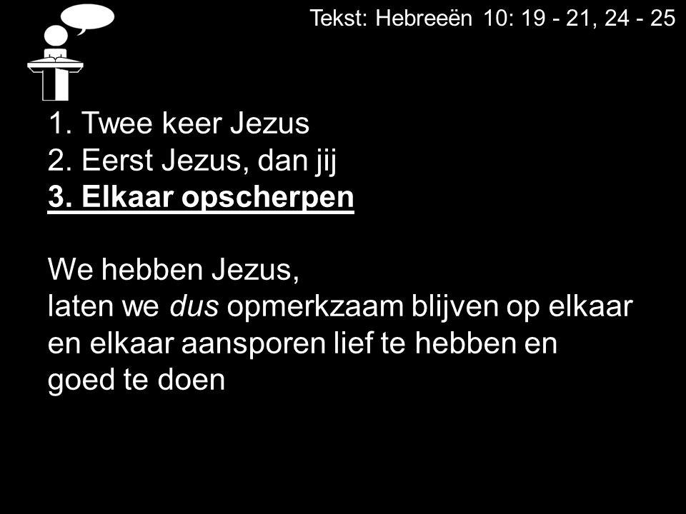 Tekst: Hebreeën 10: 19 - 21, 24 - 25 1. Twee keer Jezus 2. Eerst Jezus, dan jij 3. Elkaar opscherpen We hebben Jezus, laten we dus opmerkzaam blijven