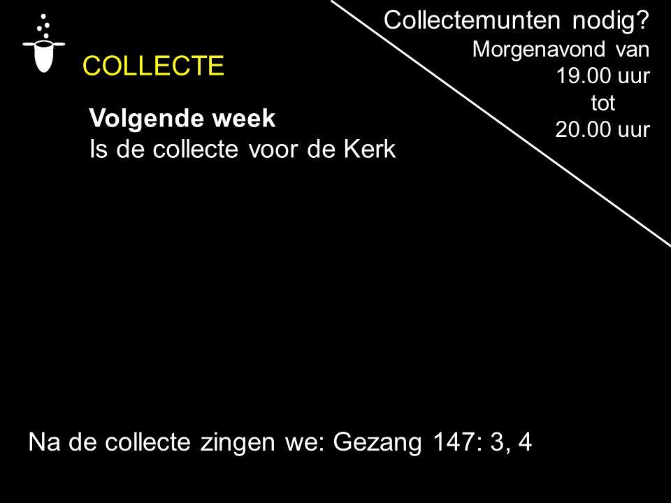 COLLECTE Volgende week Is de collecte voor de Kerk Na de collecte zingen we: Gezang 147: 3, 4 Collectemunten nodig? Morgenavond van 19.00 uur tot 20.0