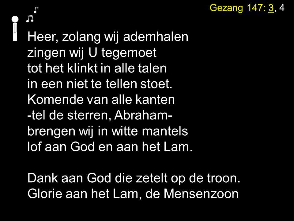 Gezang 147: 3, 4 Heer, zolang wij ademhalen zingen wij U tegemoet tot het klinkt in alle talen in een niet te tellen stoet. Komende van alle kanten -t