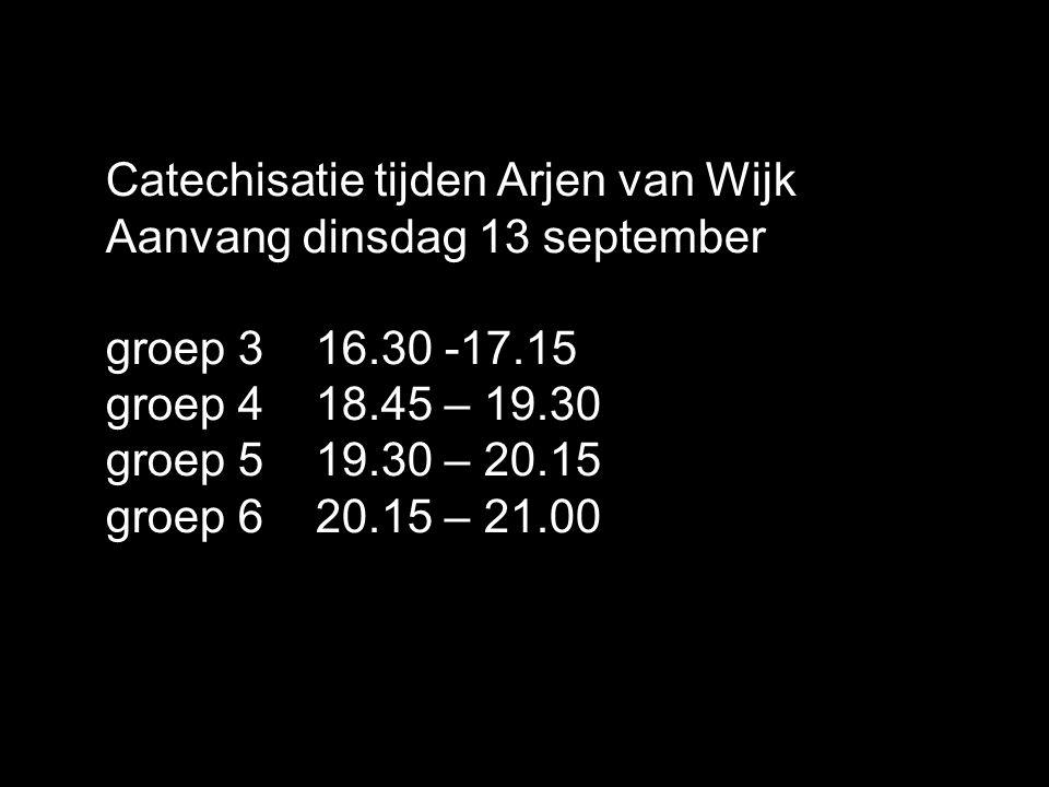 Catechisatie tijden Arjen van Wijk Aanvang dinsdag 13 september groep 3 16.30 -17.15 groep 4 18.45 – 19.30 groep 5 19.30 – 20.15 groep 6 20.15 – 21.00