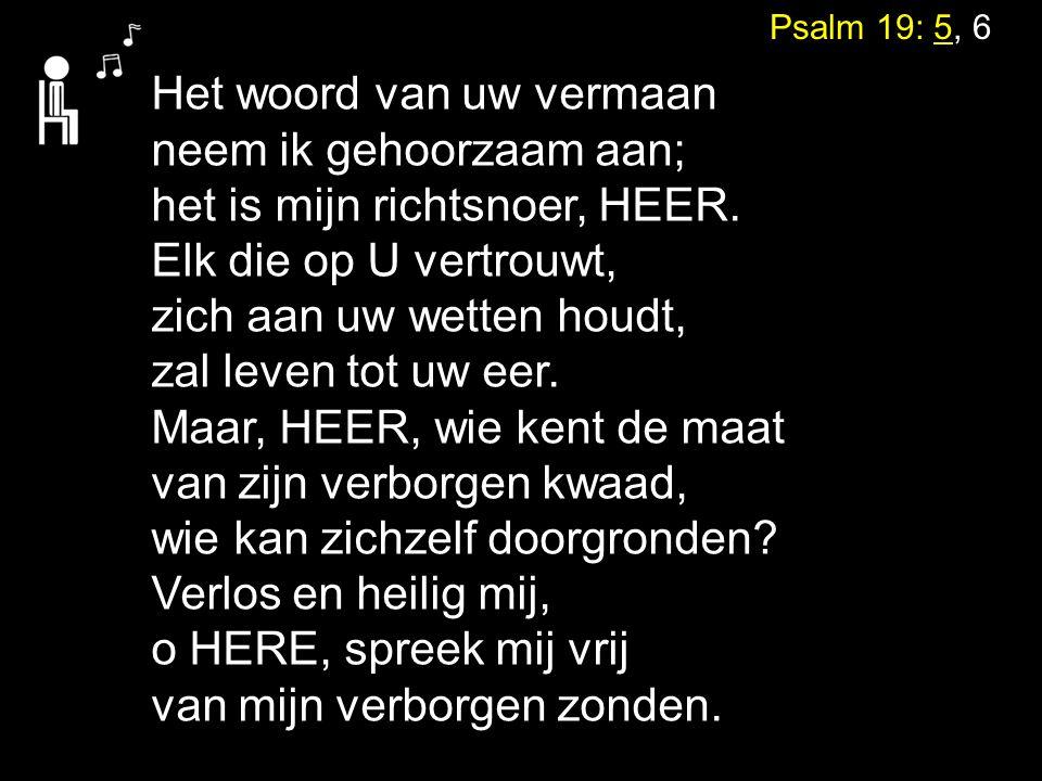 Psalm 19: 5, 6 Het woord van uw vermaan neem ik gehoorzaam aan; het is mijn richtsnoer, HEER. Elk die op U vertrouwt, zich aan uw wetten houdt, zal le