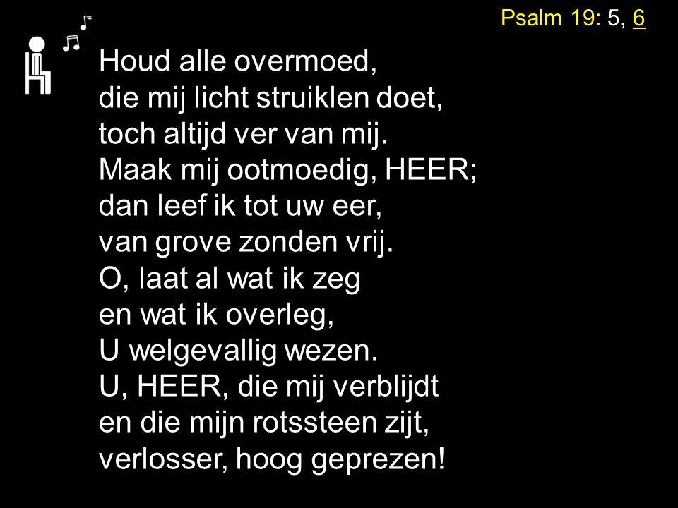 Psalm 19: 5, 6 Houd alle overmoed, die mij licht struiklen doet, toch altijd ver van mij. Maak mij ootmoedig, HEER; dan leef ik tot uw eer, van grove