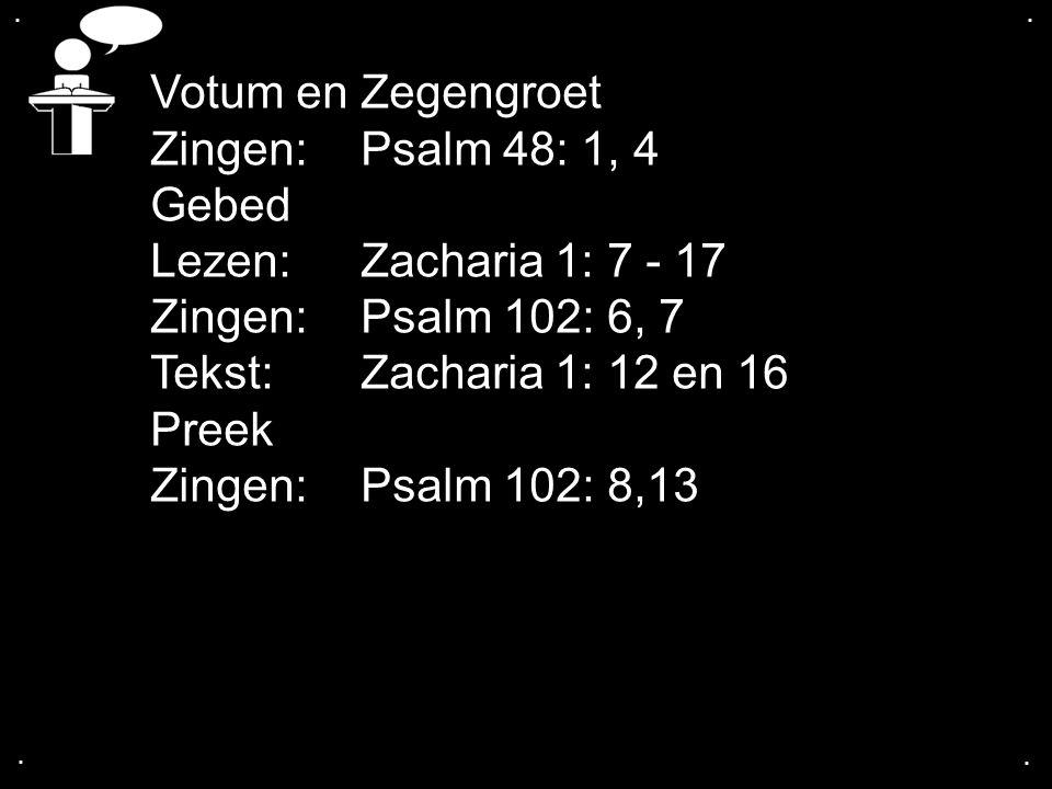 .... Votum en Zegengroet Zingen:Psalm 48: 1, 4 Gebed Lezen: Zacharia 1: 7 - 17 Zingen:Psalm 102: 6, 7 Tekst: Zacharia 1: 12 en 16 Preek Zingen:Psalm 1