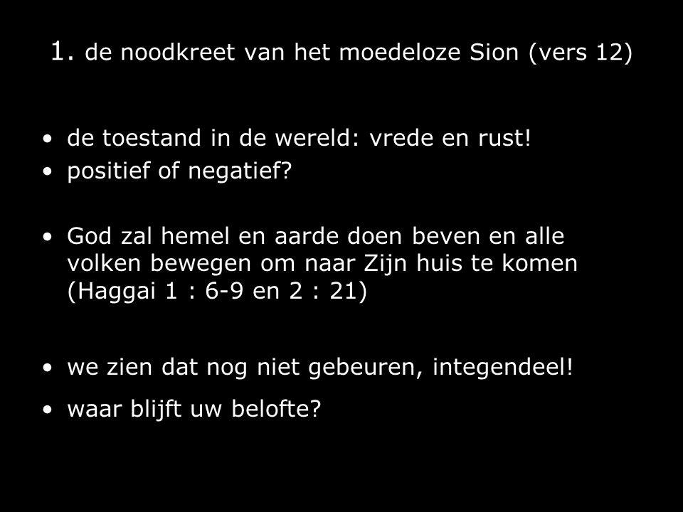 1. de noodkreet van het moedeloze Sion (vers 12) de toestand in de wereld: vrede en rust! positief of negatief? God zal hemel en aarde doen beven en a