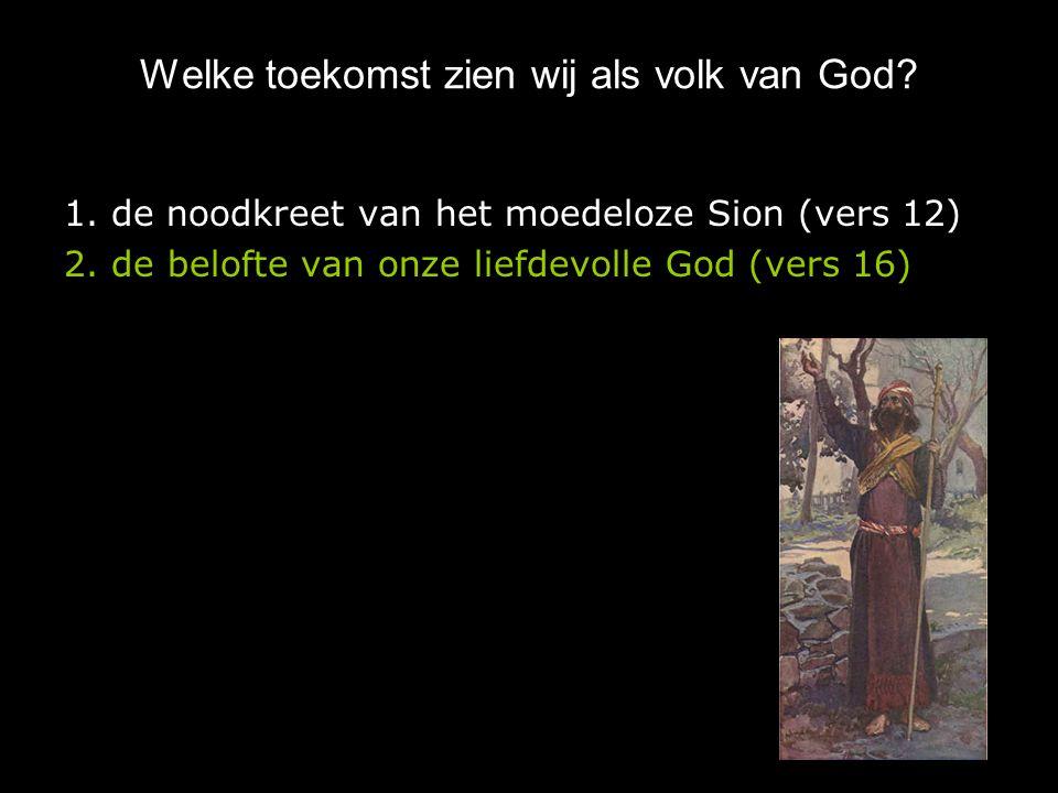 Welke toekomst zien wij als volk van God? 1. de noodkreet van het moedeloze Sion (vers 12) 2. de belofte van onze liefdevolle God (vers 16)