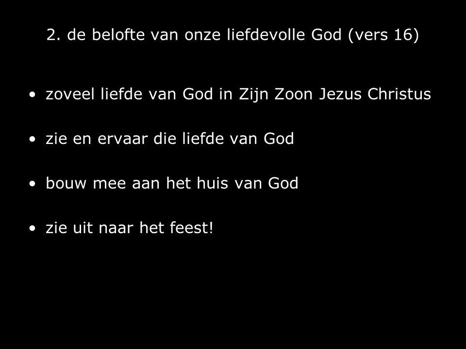2. de belofte van onze liefdevolle God (vers 16) zoveel liefde van God in Zijn Zoon Jezus Christus zie en ervaar die liefde van God bouw mee aan het h