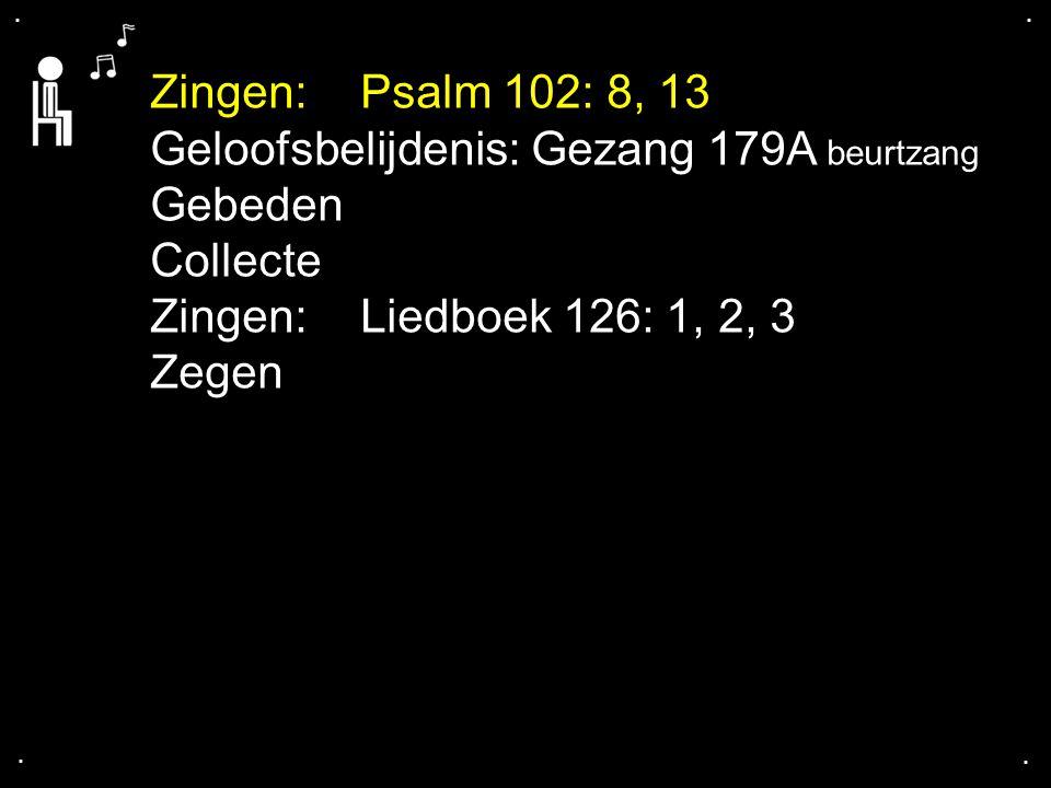 .... Zingen:Psalm 102: 8, 13 Geloofsbelijdenis: Gezang 179A beurtzang Gebeden Collecte Zingen:Liedboek 126: 1, 2, 3 Zegen