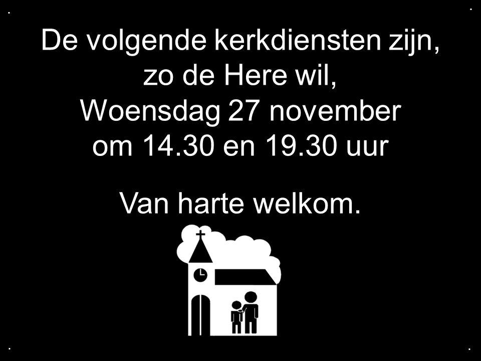 De volgende kerkdiensten zijn, zo de Here wil, Woensdag 27 november om 14.30 en 19.30 uur Van harte welkom.....