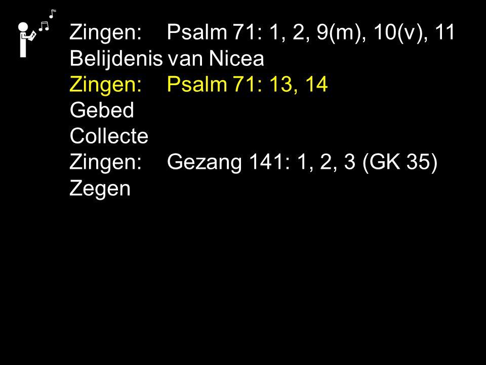 Zingen:Psalm 71: 1, 2, 9(m), 10(v), 11 Belijdenis van Nicea Zingen:Psalm 71: 13, 14 Gebed Collecte Zingen:Gezang 141: 1, 2, 3 (GK 35) Zegen