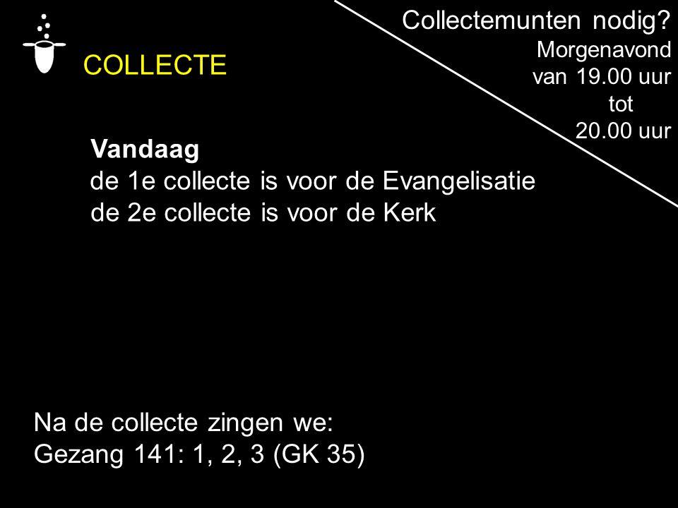COLLECTE Vandaag de 1e collecte is voor de Evangelisatie de 2e collecte is voor de Kerk Na de collecte zingen we: Gezang 141: 1, 2, 3 (GK 35) Collecte