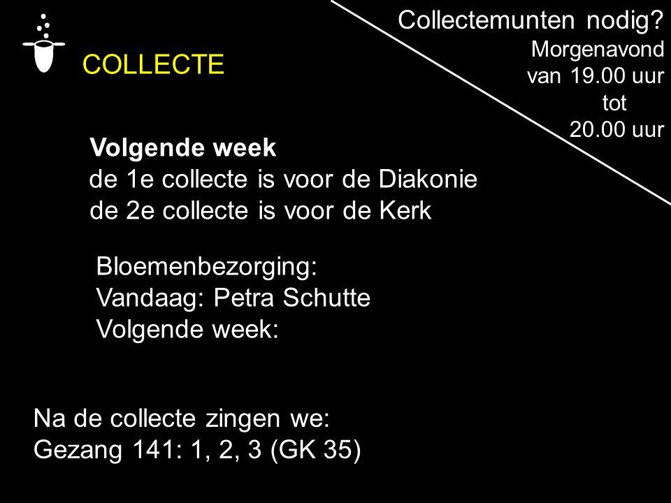 Na de collecte zingen we: Gezang 141: 1, 2, 3 (GK 35) COLLECTE Volgende week de 1e collecte is voor de Diakonie de 2e collecte is voor de Kerk Bloemenbezorging: Vandaag: Petra Schutte Volgende week: Collectemunten nodig.