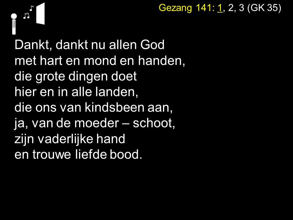 Gezang 141: 1, 2, 3 (GK 35) Dankt, dankt nu allen God met hart en mond en handen, die grote dingen doet hier en in alle landen, die ons van kindsbeen aan, ja, van de moeder – schoot, zijn vaderlijke hand en trouwe liefde bood.
