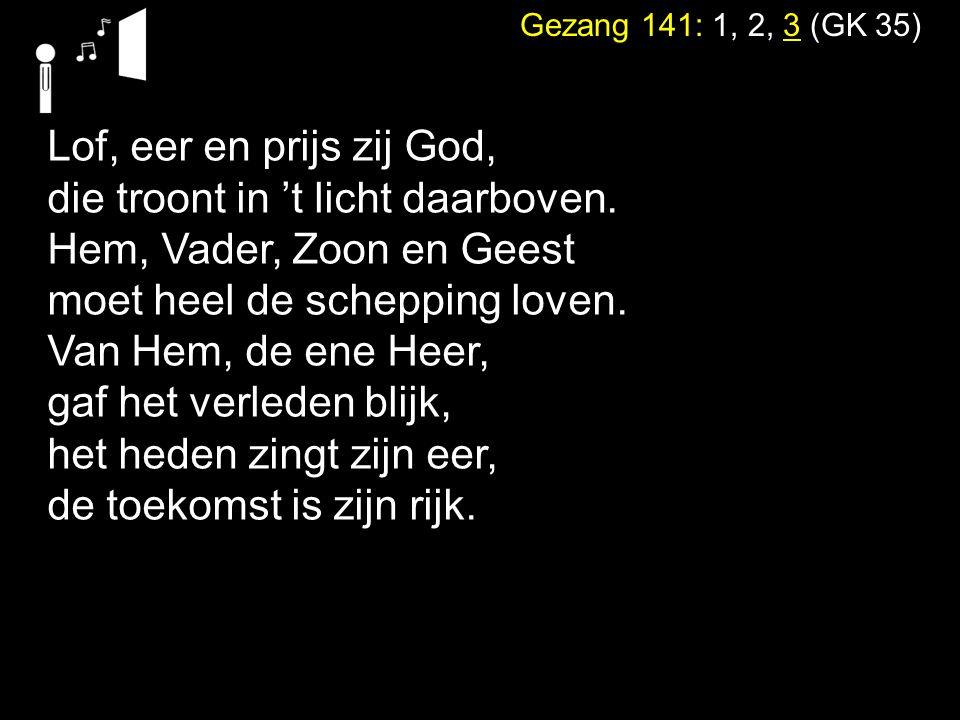 Gezang 141: 1, 2, 3 (GK 35) Lof, eer en prijs zij God, die troont in 't licht daarboven.