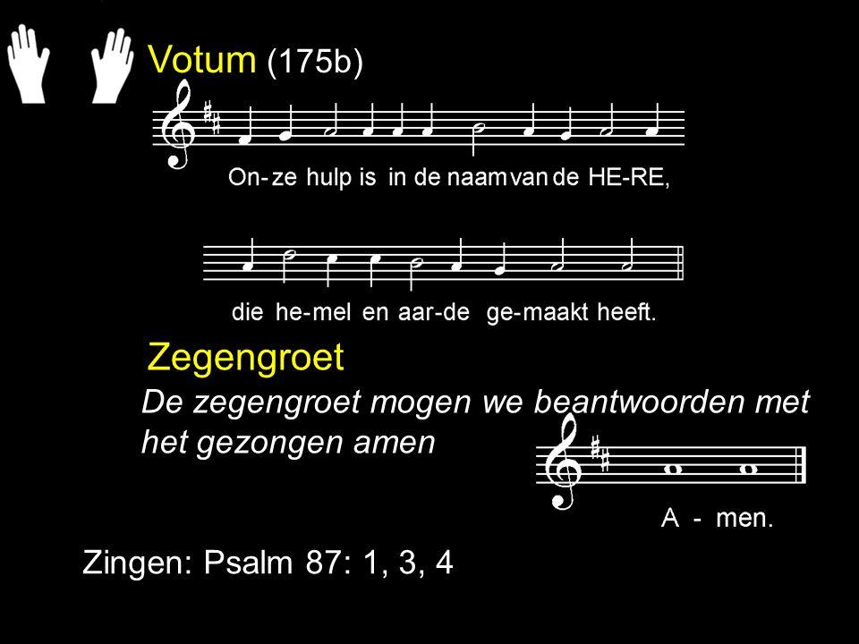 Votum (175b) Zegengroet Zingen: Psalm 87: 1, 3, 4 De zegengroet mogen we beantwoorden met het gezongen amen