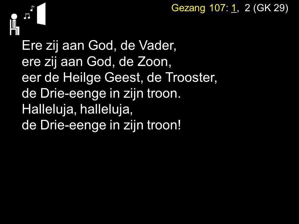 Gezang 107: 1, 2 (GK 29) Ere zij aan God, de Vader, ere zij aan God, de Zoon, eer de Heilge Geest, de Trooster, de Drie-eenge in zijn troon. Halleluja