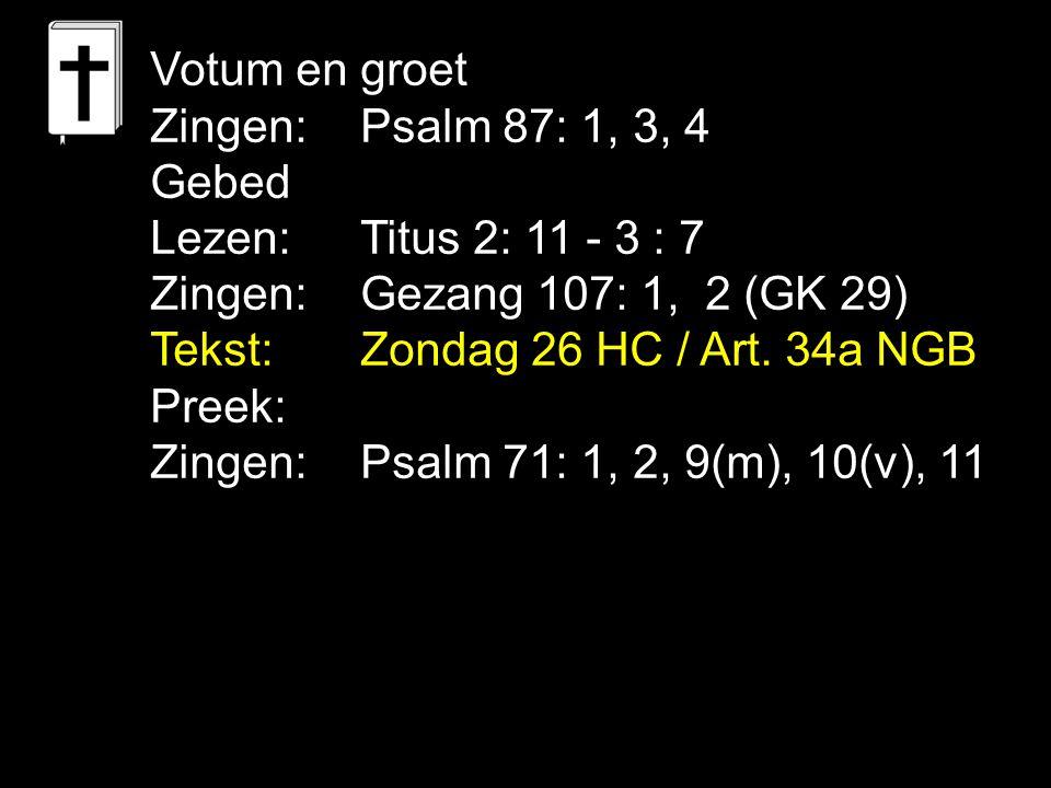 Votum en groet Zingen:Psalm 87: 1, 3, 4 Gebed Lezen: Titus 2: 11 - 3 : 7 Zingen:Gezang 107: 1, 2 (GK 29) Tekst:Zondag 26 HC / Art.