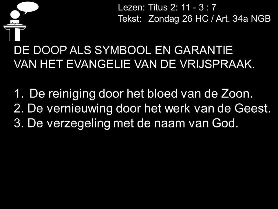 Lezen: Titus 2: 11 - 3 : 7 Tekst: Zondag 26 HC / Art. 34a NGB DE DOOP ALS SYMBOOL EN GARANTIE VAN HET EVANGELIE VAN DE VRIJSPRAAK. 1.De reiniging door