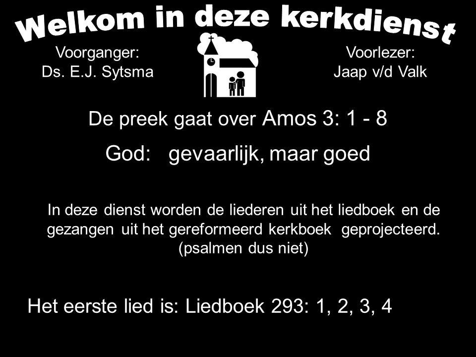 Votum en Zegengroet Zingen:Liedboek 293: 1, 2, 3, 4 Wet Zingen:Gezang 156: 1, 2, 3, 4 (NG 79) Gebed Lezen: Amos 1: 1 - 5 + 2: 6 - 3: 8 Zingen:Psalm 74: 8, 11, 13 Preek:Amos 3: 1 - 8 Zingen:Gezang 89: 1, 2 (GK 14)