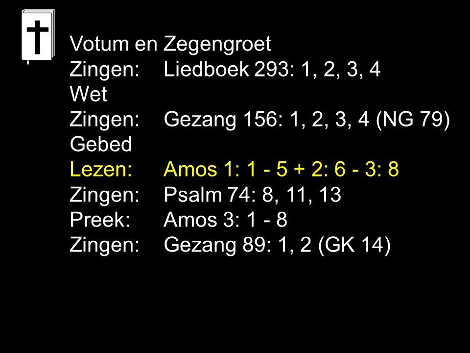 Votum en Zegengroet Zingen:Liedboek 293: 1, 2, 3, 4 Wet Zingen:Gezang 156: 1, 2, 3, 4 (NG 79) Gebed Lezen: Amos 1: 1 - 5 + 2: 6 - 3: 8 Zingen:Psalm 74