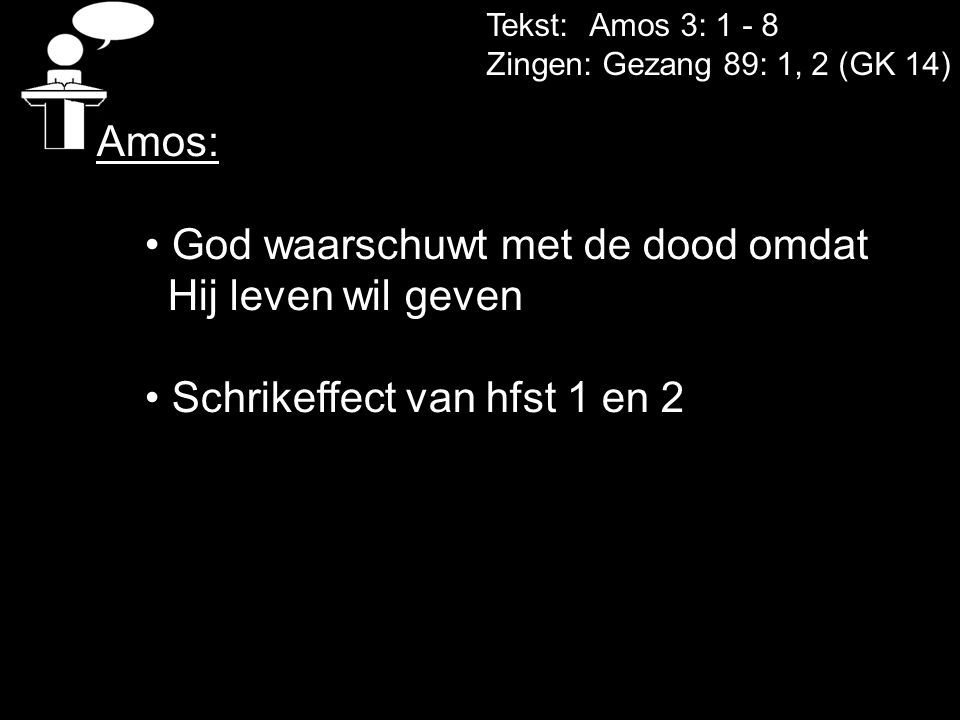 Tekst: Amos 3: 1 - 8 Zingen: Gezang 89: 1, 2 (GK 14) Amos: God waarschuwt met de dood omdat Hij leven wil geven Schrikeffect van hfst 1 en 2