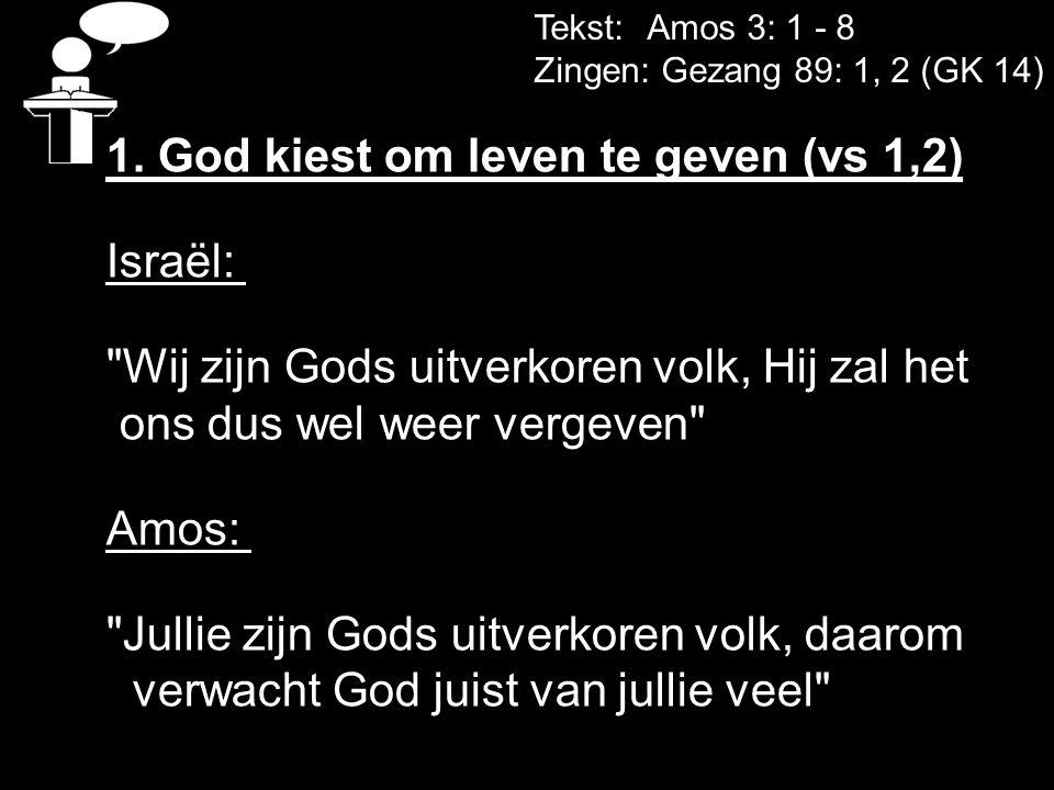 Tekst: Amos 3: 1 - 8 Zingen: Gezang 89: 1, 2 (GK 14) 1. God kiest om leven te geven (vs 1,2) Israël: