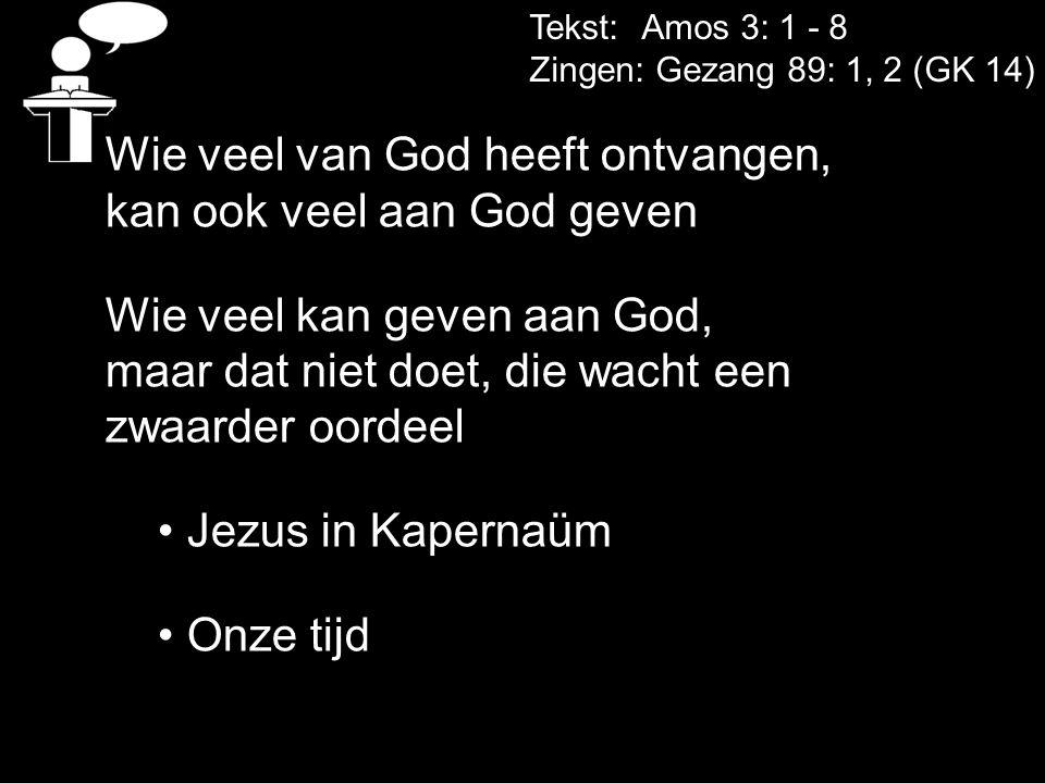 Tekst: Amos 3: 1 - 8 Zingen: Gezang 89: 1, 2 (GK 14) Wie veel van God heeft ontvangen, kan ook veel aan God geven Wie veel kan geven aan God, maar dat