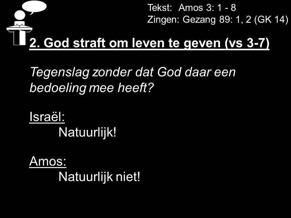 Tekst: Amos 3: 1 - 8 Zingen: Gezang 89: 1, 2 (GK 14) 2. God straft om leven te geven (vs 3-7) Tegenslag zonder dat God daar een bedoeling mee heeft? I