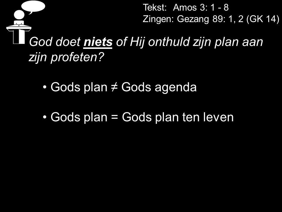 Tekst: Amos 3: 1 - 8 Zingen: Gezang 89: 1, 2 (GK 14) God doet niets of Hij onthuld zijn plan aan zijn profeten? Gods plan ≠ Gods agenda Gods plan = Go