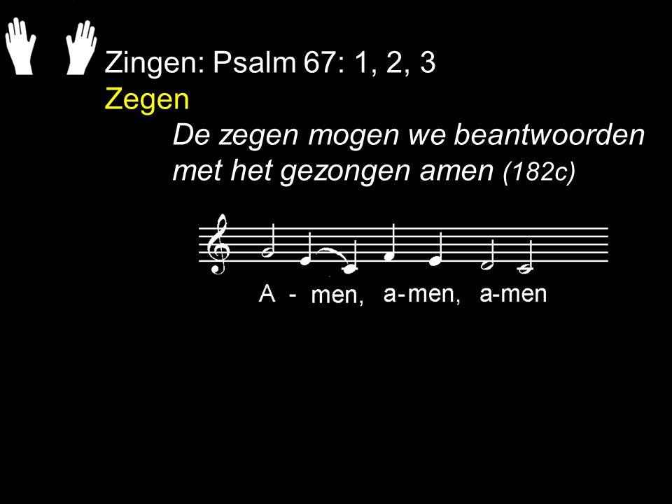 Zingen: Psalm 67: 1, 2, 3 Zegen De zegen mogen we beantwoorden met het gezongen amen (182c)