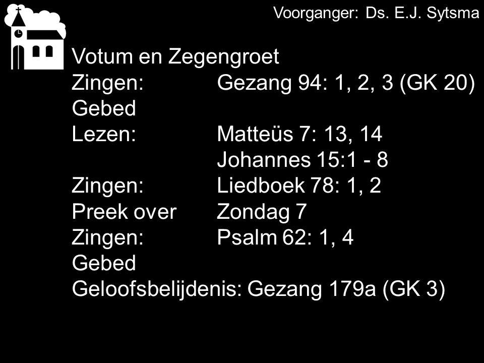 Votum en Zegengroet Zingen:Gezang 94: 1, 2, 3 (GK 20) Gebed Lezen: Matteüs 7: 13, 14 Johannes 15:1 - 8 Zingen:Liedboek 78: 1, 2 Preek over Zondag 7 Zingen:Psalm 62: 1, 4 Gebed Geloofsbelijdenis: Gezang 179a (GK 3)