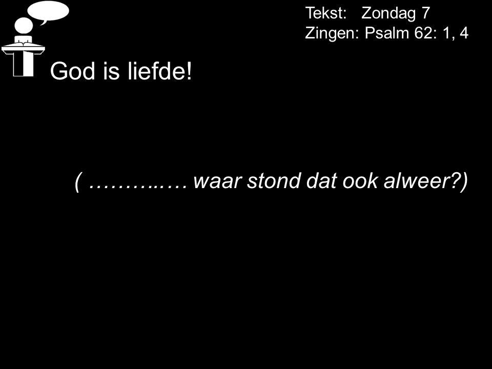 Tekst: Zondag 7 Zingen: Psalm 62: 1, 4 God is liefde! ( ………..… waar stond dat ook alweer?)