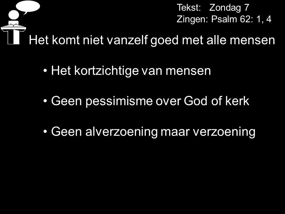 Tekst: Zondag 7 Zingen: Psalm 62: 1, 4 Het komt niet vanzelf goed met alle mensen Het kortzichtige van mensen Geen pessimisme over God of kerk Geen al