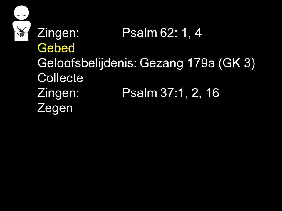 Zingen:Psalm 62: 1, 4 Gebed Geloofsbelijdenis: Gezang 179a (GK 3) Collecte Zingen:Psalm 37:1, 2, 16 Zegen