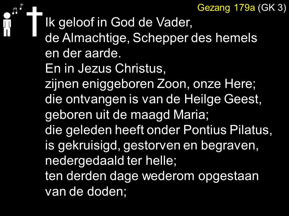Gezang 179a (GK 3) Ik geloof in God de Vader, de Almachtige, Schepper des hemels en der aarde. En in Jezus Christus, zijnen eniggeboren Zoon, onze Her