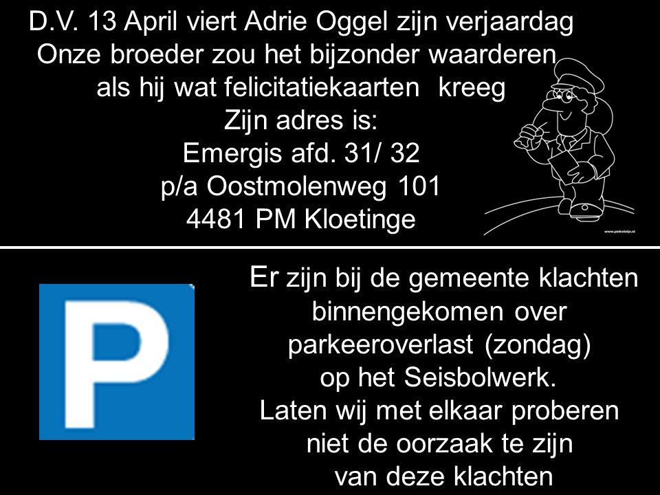 D.V. 13 April viert Adrie Oggel zijn verjaardag Onze broeder zou het bijzonder waarderen als hij wat felicitatiekaarten kreeg Zijn adres is: Emergis a