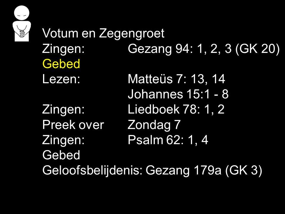 Votum en Zegengroet Zingen:Gezang 94: 1, 2, 3 (GK 20) Gebed Lezen: Matteüs 7: 13, 14 Johannes 15:1 - 8 Zingen:Liedboek 78: 1, 2 Preek over Zondag 7 Zi