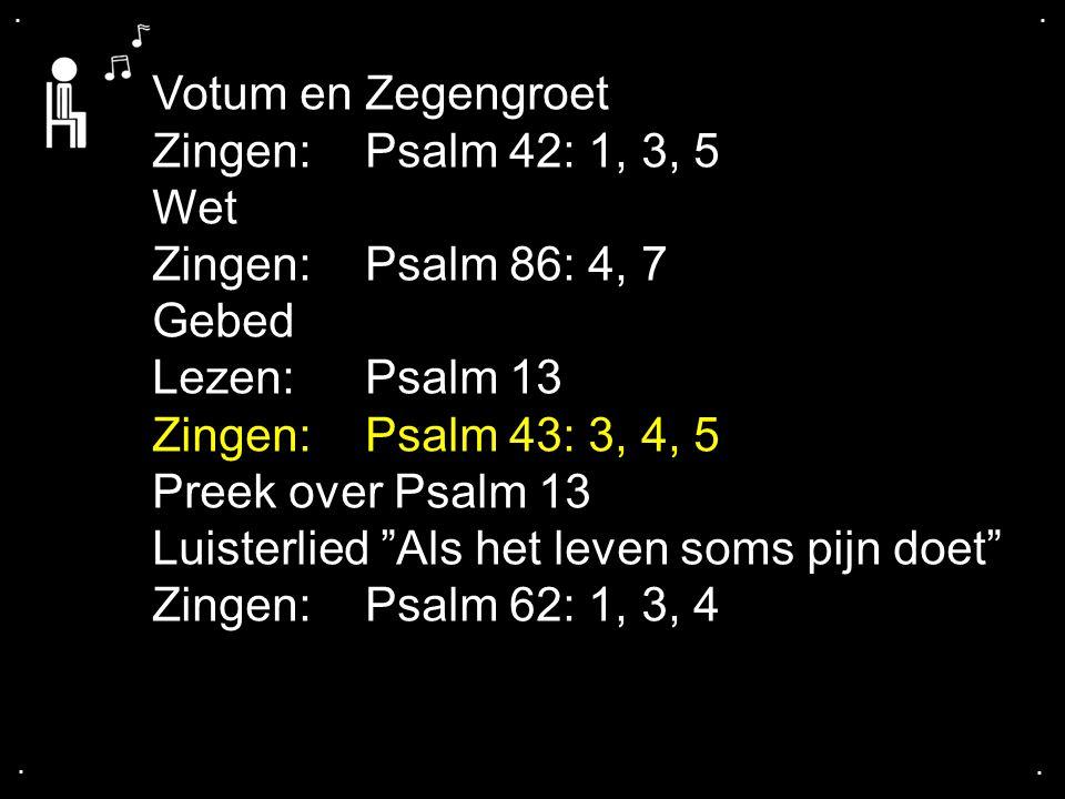 .... Votum en Zegengroet Zingen:Psalm 42: 1, 3, 5 Wet Zingen:Psalm 86: 4, 7 Gebed Lezen:Psalm 13 Zingen:Psalm 43: 3, 4, 5 Preek over Psalm 13 Luisterl