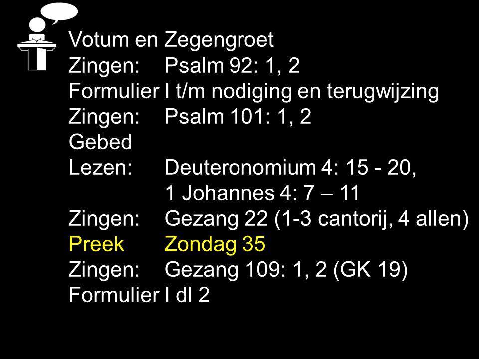 Votum en Zegengroet Zingen:Psalm 92: 1, 2 Formulier I t/m nodiging en terugwijzing Zingen:Psalm 101: 1, 2 Gebed Lezen: Deuteronomium 4: 15 - 20, 1 Johannes 4: 7 – 11 Zingen:Gezang 22 (1-3 cantorij, 4 allen) Preek Zondag 35 Zingen:Gezang 109: 1, 2 (GK 19) Formulier I dl 2