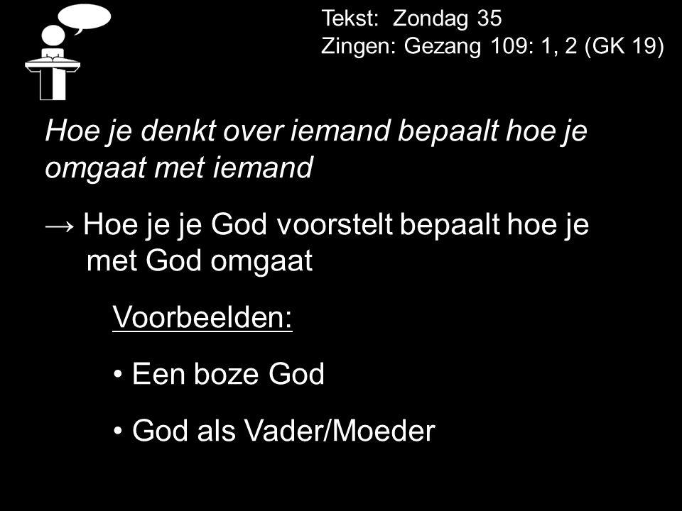 Tekst: Zondag 35 Zingen: Gezang 109: 1, 2 (GK 19) Hoe je denkt over iemand bepaalt hoe je omgaat met iemand → Hoe je je God voorstelt bepaalt hoe je met God omgaat Voorbeelden: Een boze God God als Vader/Moeder