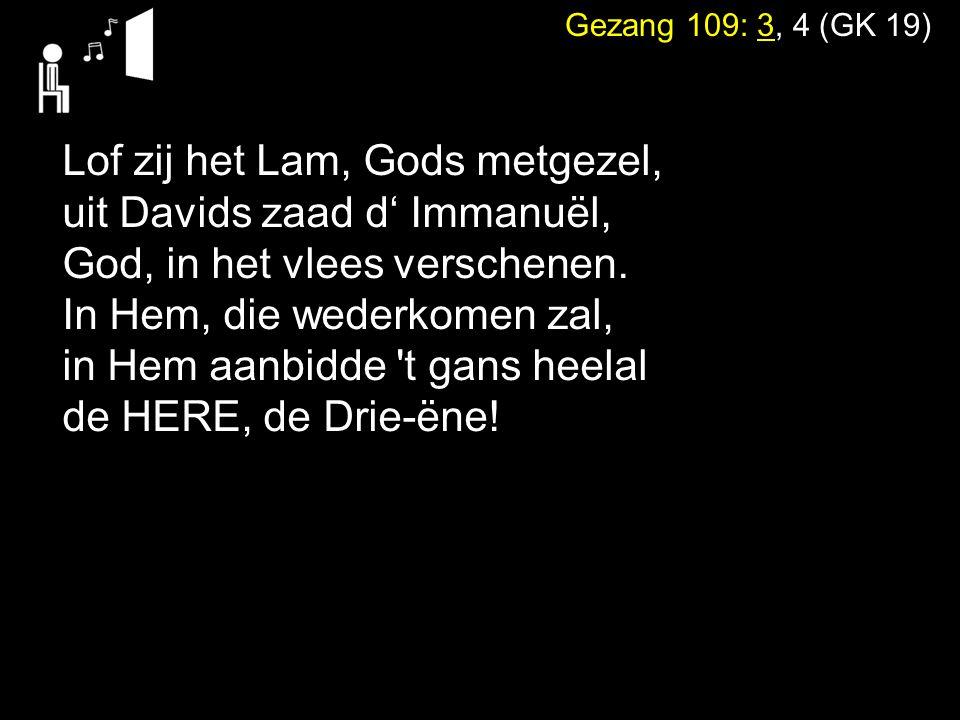 Gezang 109: 3, 4 (GK 19) Lof zij het Lam, Gods metgezel, uit Davids zaad d' Immanuël, God, in het vlees verschenen.