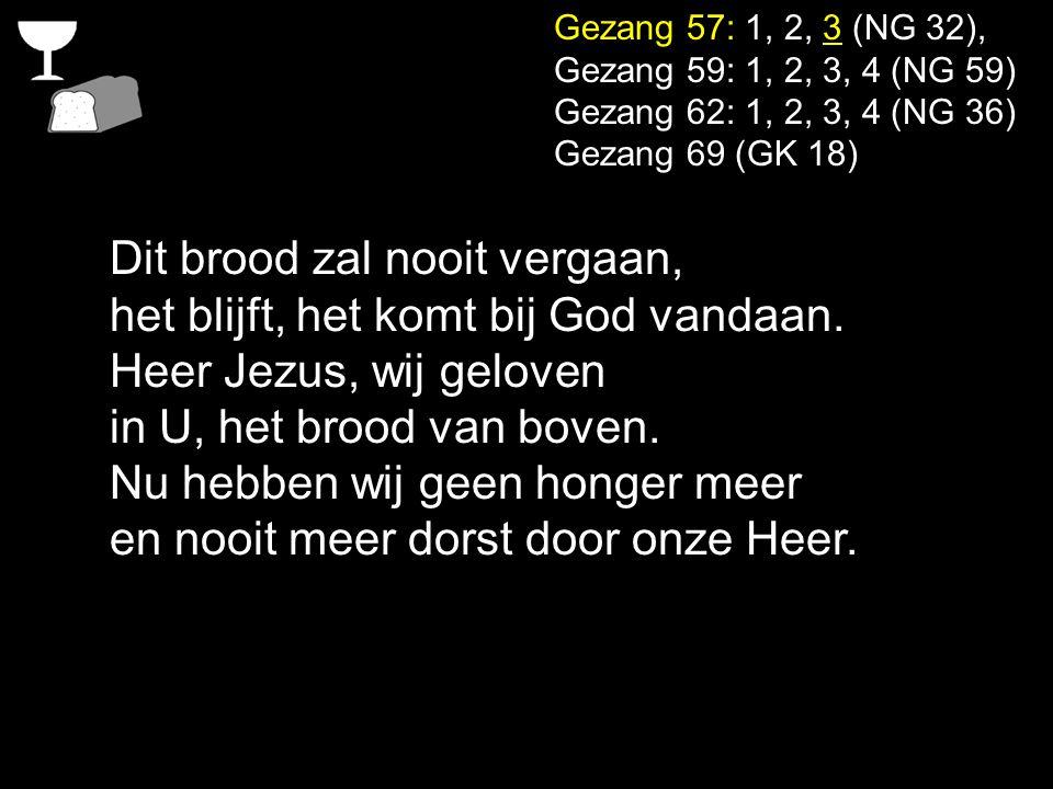Gezang 57: 1, 2, 3 (NG 32), Gezang 59: 1, 2, 3, 4 (NG 59) Gezang 62: 1, 2, 3, 4 (NG 36) Gezang 69 (GK 18) Dit brood zal nooit vergaan, het blijft, het komt bij God vandaan.