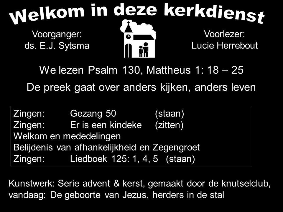 Voorganger: ds. E.J. Sytsma We lezen Psalm 130, Mattheus 1: 18 – 25 De preek gaat over anders kijken, anders leven Kunstwerk: Serie advent & kerst, ge