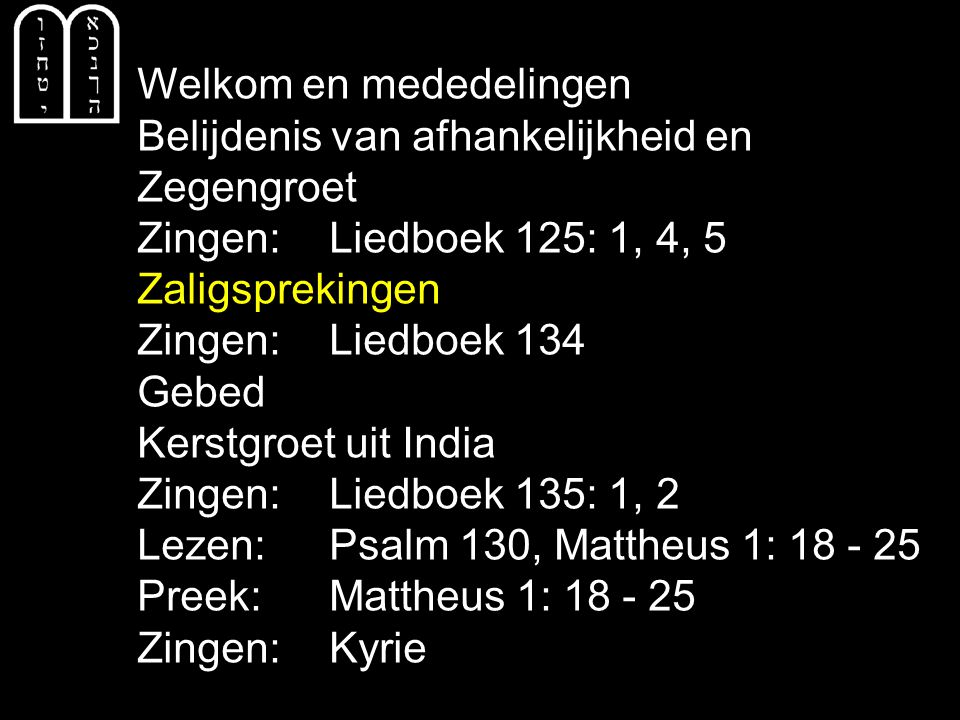 Welkom en mededelingen Belijdenis van afhankelijkheid en Zegengroet Zingen:Liedboek 125: 1, 4, 5 Zaligsprekingen Zingen:Liedboek 134 Gebed Kerstgroet