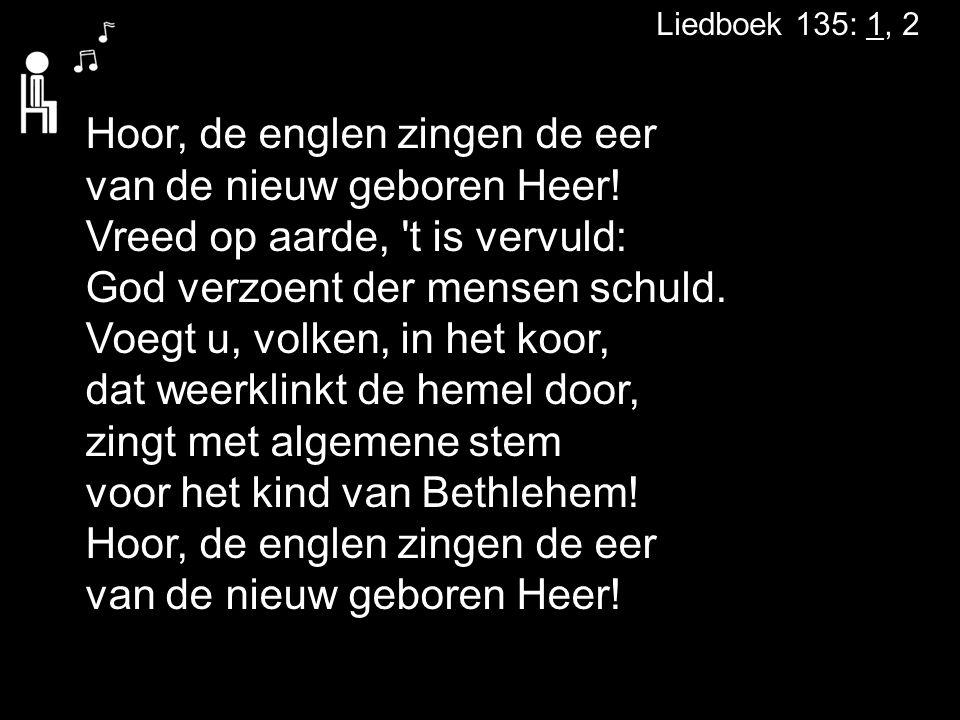 Liedboek 135: 1, 2 Hoor, de englen zingen de eer van de nieuw geboren Heer! Vreed op aarde, 't is vervuld: God verzoent der mensen schuld. Voegt u, vo