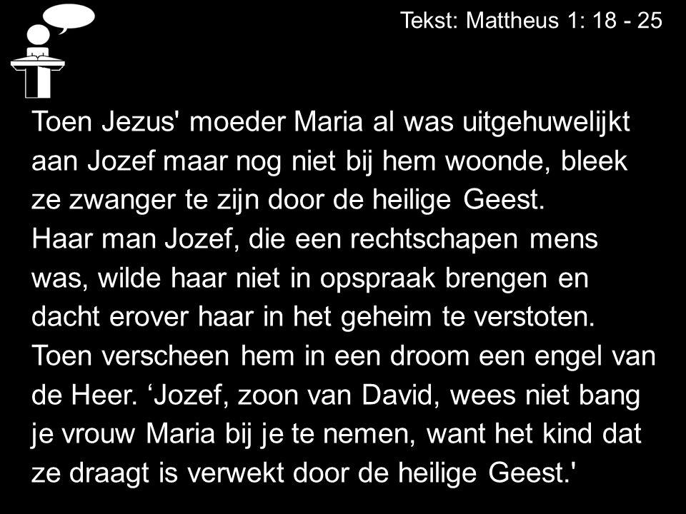Tekst: Mattheus 1: 18 - 25 Toen Jezus' moeder Maria al was uitgehuwelijkt aan Jozef maar nog niet bij hem woonde, bleek ze zwanger te zijn door de hei