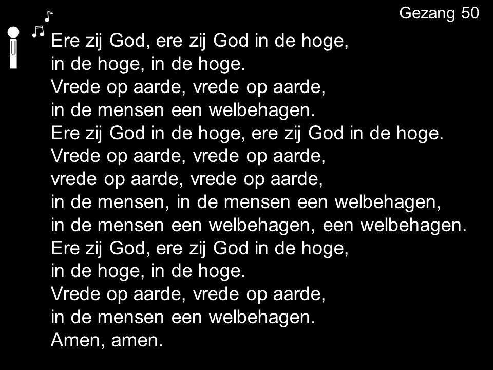 Ere zij God, ere zij God in de hoge, in de hoge, in de hoge. Vrede op aarde, vrede op aarde, in de mensen een welbehagen. Ere zij God in de hoge, ere