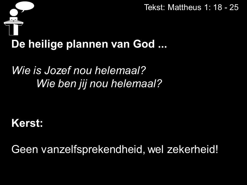 Tekst: Mattheus 1: 18 - 25 De heilige plannen van God... Wie is Jozef nou helemaal? Wie ben jij nou helemaal? Kerst: Geen vanzelfsprekendheid, wel zek